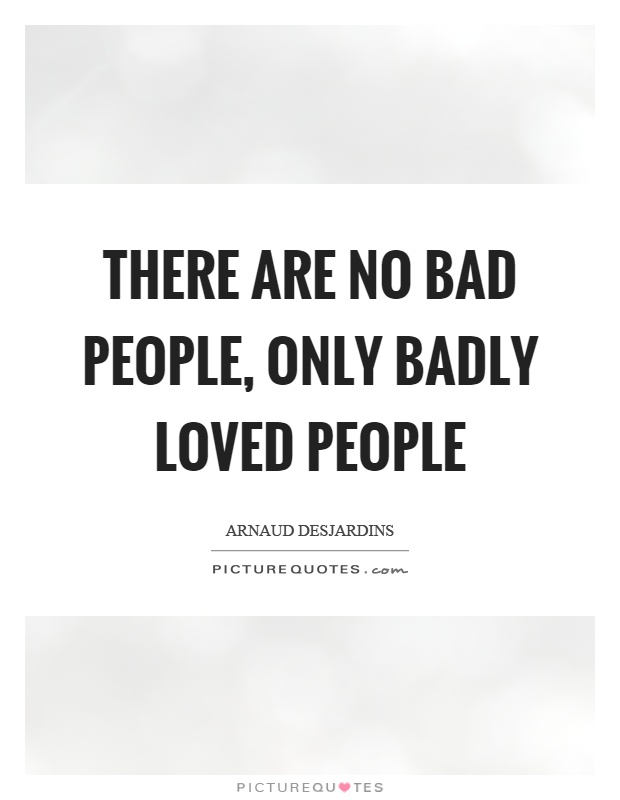 There are no bad people, only badly loved people Picture Quote #1