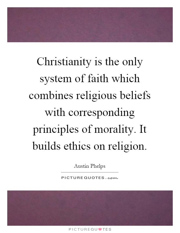 Christianity is the only system of faith which combines religious beliefs with corresponding principles of morality. It builds ethics on religion Picture Quote #1
