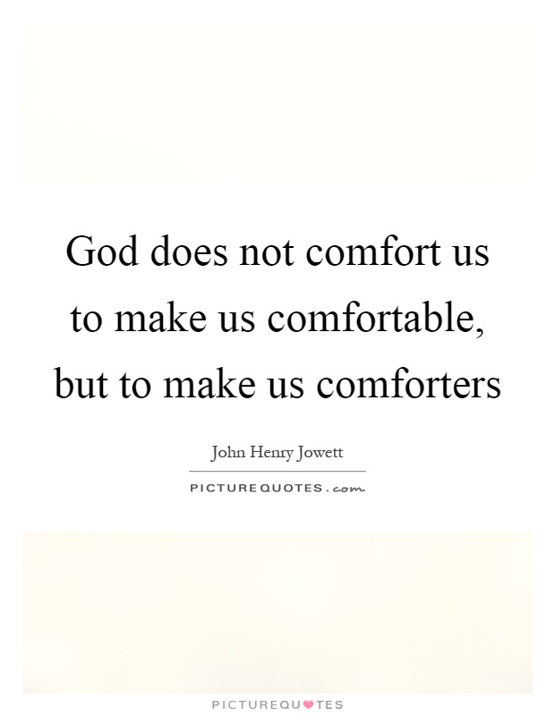 God does not comfort us to make us comfortable, but to make us comforters Picture Quote #1