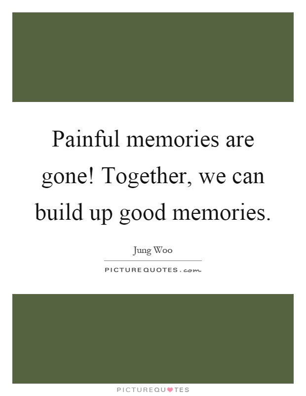 Painful memories are gone! Together, we can build up good memories Picture Quote #1
