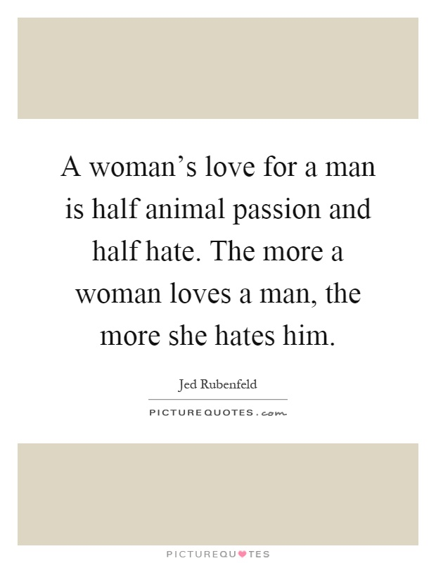 A woman's love for a man is half animal passion and half hate. The more a woman loves a man, the more she hates him Picture Quote #1