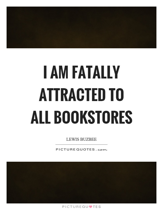 I am fatally attracted to all bookstores Picture Quote #1