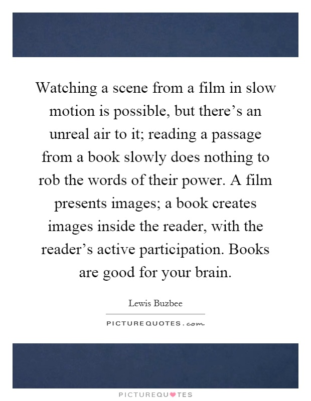 Watching a scene from a film in slow motion is possible, but there's an unreal air to it; reading a passage from a book slowly does nothing to rob the words of their power. A film presents images; a book creates images inside the reader, with the reader's active participation. Books are good for your brain Picture Quote #1
