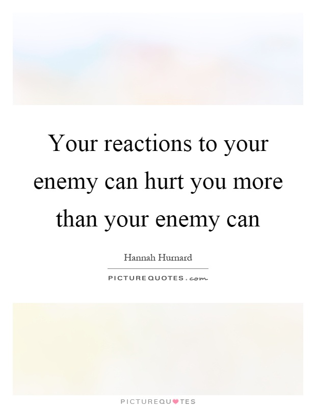 Your reactions to your enemy can hurt you more than your enemy can Picture Quote #1