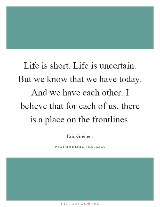 Life is short. Life is uncertain. But we know that we have today. And we have each other. I believe that for each of us, there is a place on the frontlines Picture Quote #1