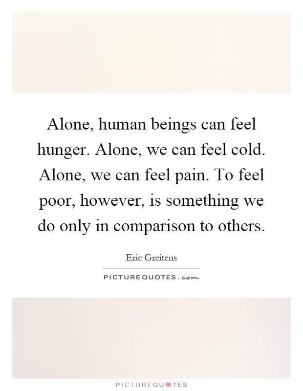 Alone, human beings can feel hunger. Alone, we can feel cold. Alone, we can feel pain. To feel poor, however, is something we do only in comparison to others Picture Quote #1