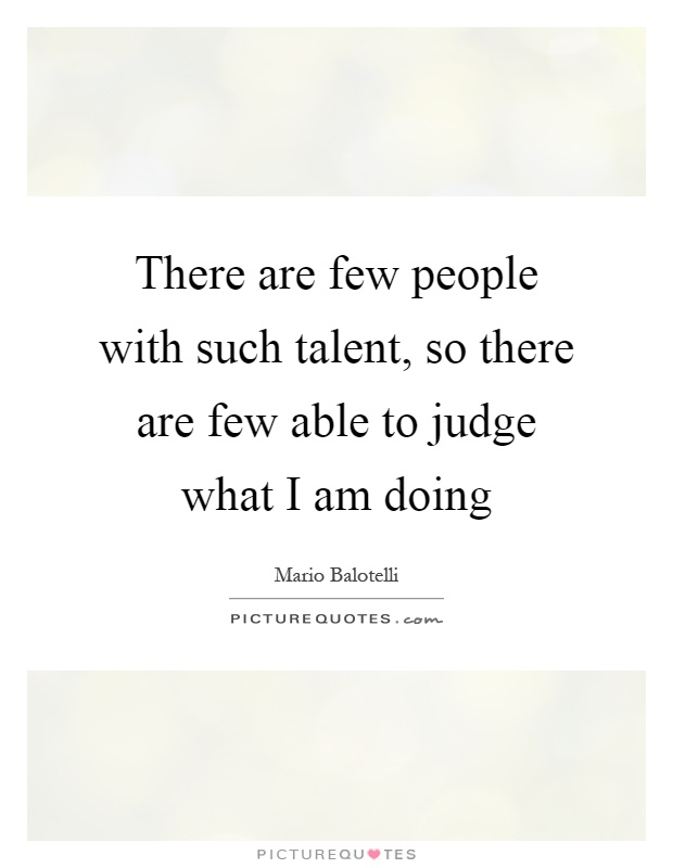 There are few people with such talent, so there are few able to judge what I am doing Picture Quote #1