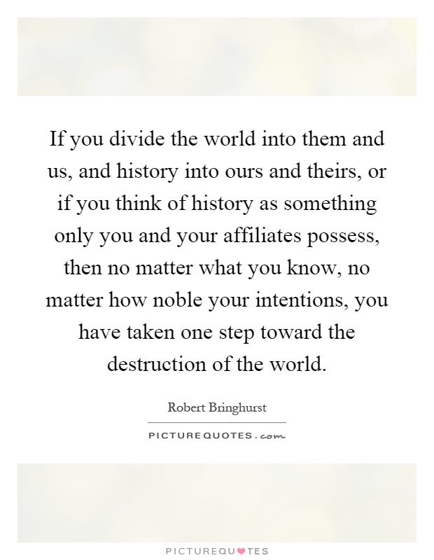 If you divide the world into them and us, and history into ours and theirs, or if you think of history as something only you and your affiliates possess, then no matter what you know, no matter how noble your intentions, you have taken one step toward the destruction of the world Picture Quote #1