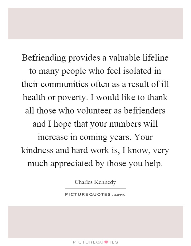 Befriending provides a valuable lifeline to many people who feel isolated in their communities often as a result of ill health or poverty. I would like to thank all those who volunteer as befrienders and I hope that your numbers will increase in coming years. Your kindness and hard work is, I know, very much appreciated by those you help Picture Quote #1