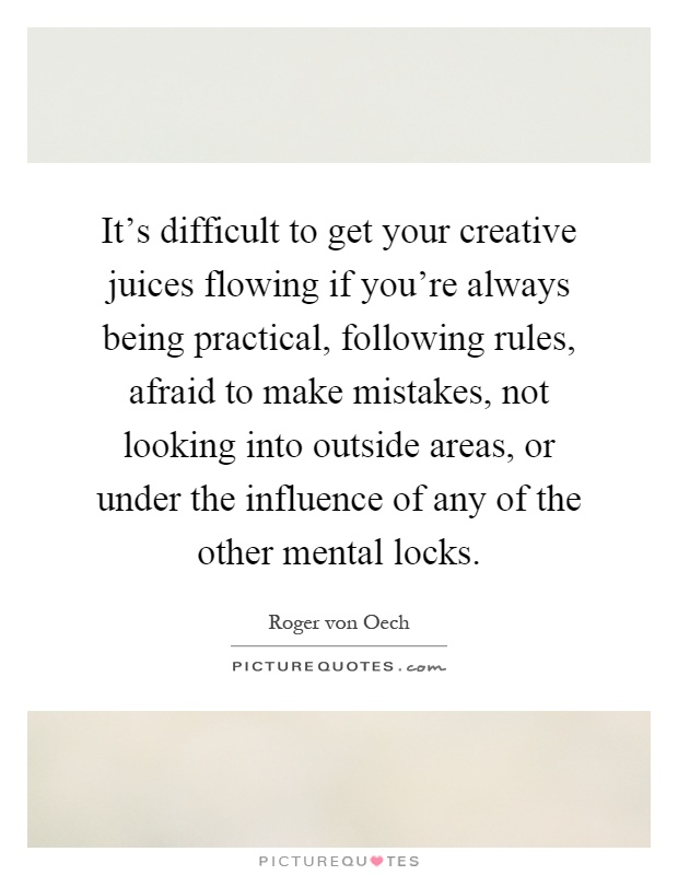 It's difficult to get your creative juices flowing if you're always being practical, following rules, afraid to make mistakes, not looking into outside areas, or under the influence of any of the other mental locks Picture Quote #1