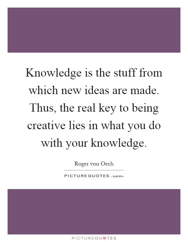 Knowledge is the stuff from which new ideas are made. Thus, the real key to being creative lies in what you do with your knowledge Picture Quote #1
