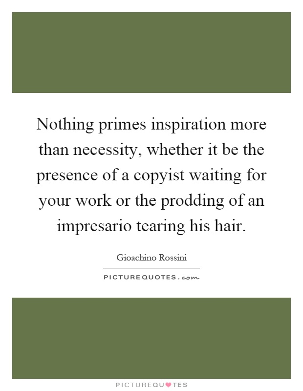 Nothing primes inspiration more than necessity, whether it be the presence of a copyist waiting for your work or the prodding of an impresario tearing his hair Picture Quote #1