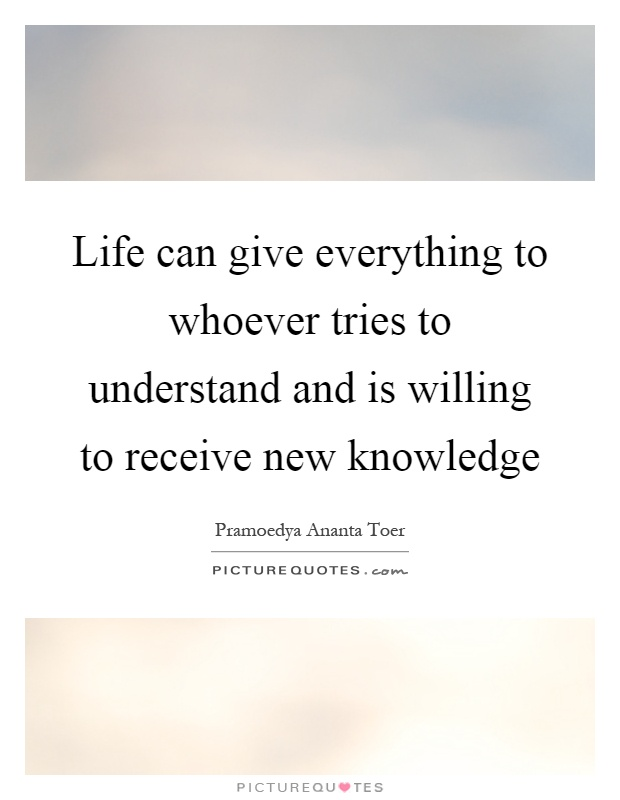 Life can give everything to whoever tries to understand and is willing to receive new knowledge Picture Quote #1