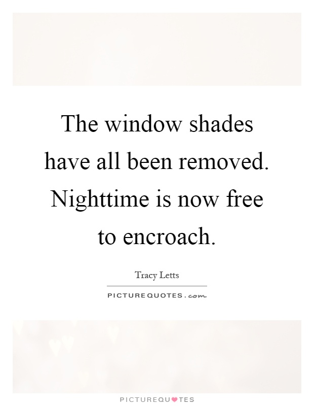The window shades have all been removed. Nighttime is now free to encroach Picture Quote #1