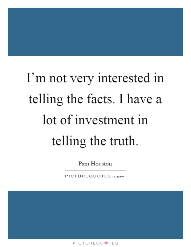 I'm not very interested in telling the facts. I have a lot ...