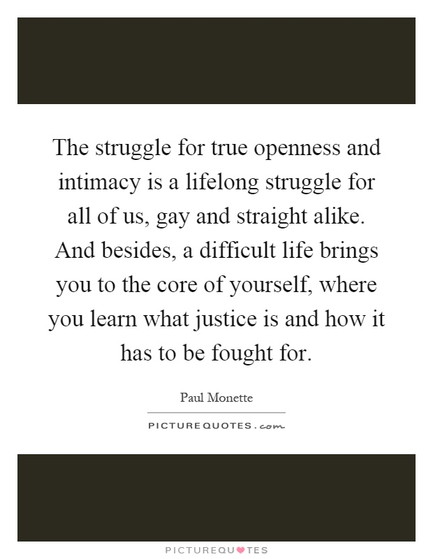 The struggle for true openness and intimacy is a lifelong struggle for all of us, gay and straight alike. And besides, a difficult life brings you to the core of yourself, where you learn what justice is and how it has to be fought for Picture Quote #1