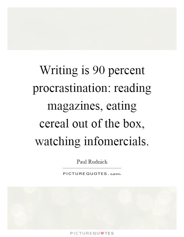 Writing is 90 percent procrastination: reading magazines, eating cereal out of the box, watching infomercials Picture Quote #1