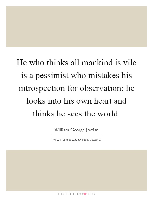 He who thinks all mankind is vile is a pessimist who mistakes his introspection for observation; he looks into his own heart and thinks he sees the world Picture Quote #1