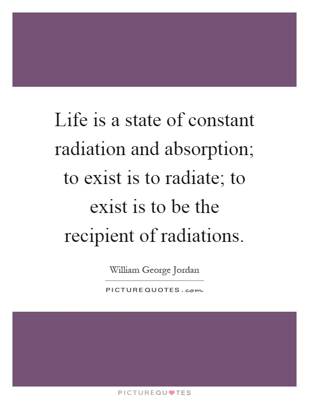 Life is a state of constant radiation and absorption; to exist is to radiate; to exist is to be the recipient of radiations Picture Quote #1