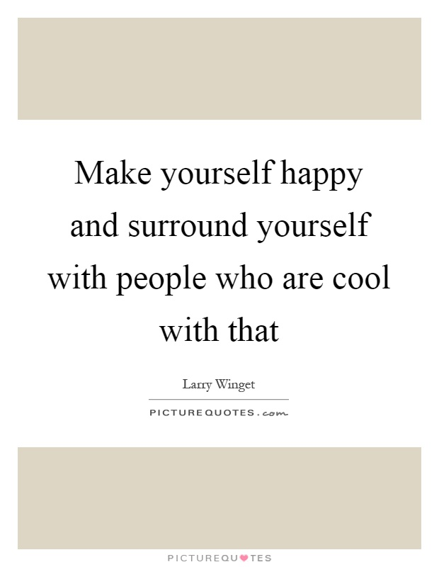 Make yourself happy and surround yourself with people who are cool with that Picture Quote #1