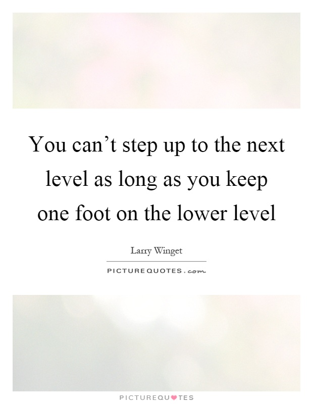 You can't step up to the next level as long as you keep one foot on the lower level Picture Quote #1