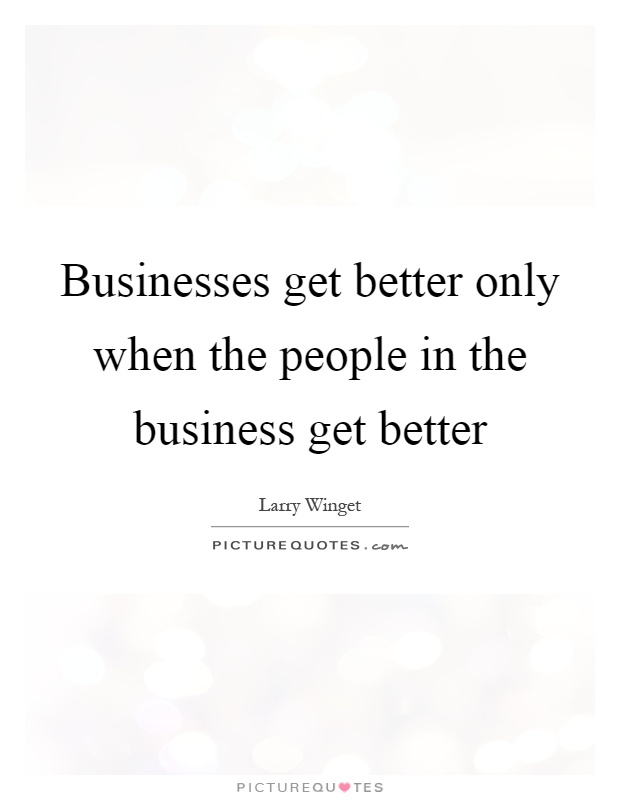 Businesses get better only when the people in the business get better Picture Quote #1