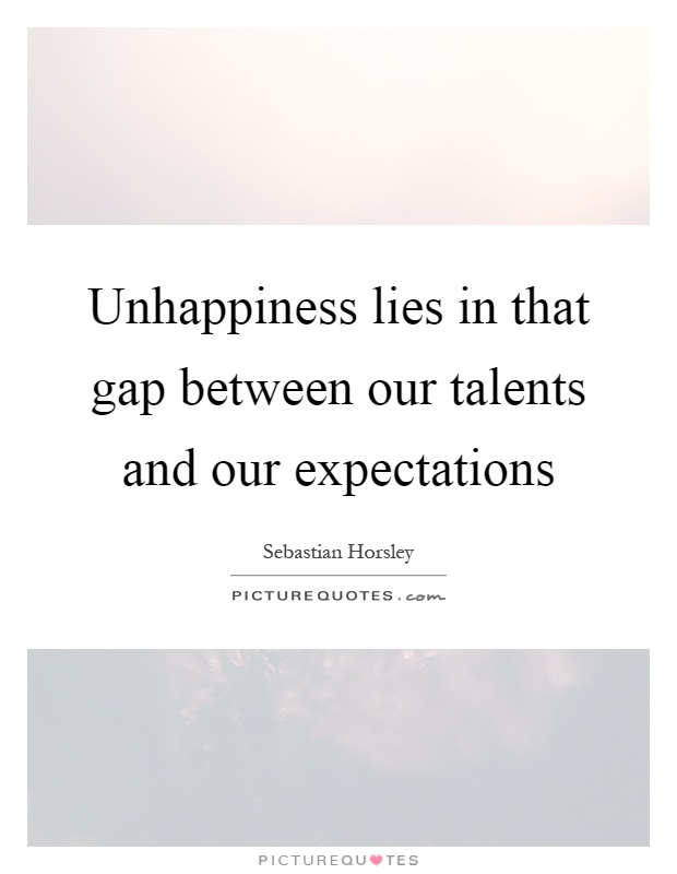 Unhappiness lies in that gap between our talents and our expectations Picture Quote #1