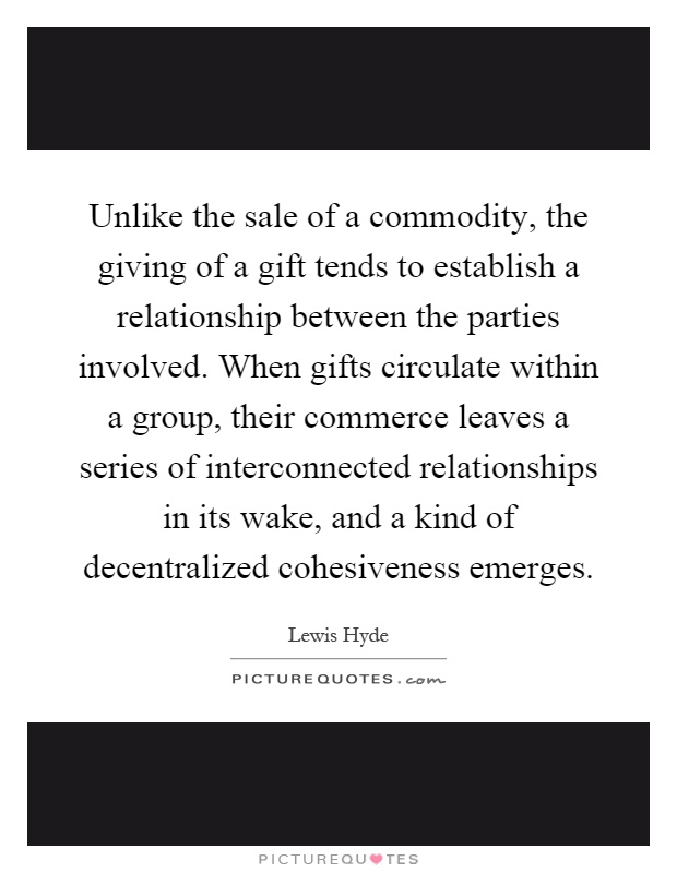 Unlike the sale of a commodity, the giving of a gift tends to establish a relationship between the parties involved. When gifts circulate within a group, their commerce leaves a series of interconnected relationships in its wake, and a kind of decentralized cohesiveness emerges Picture Quote #1