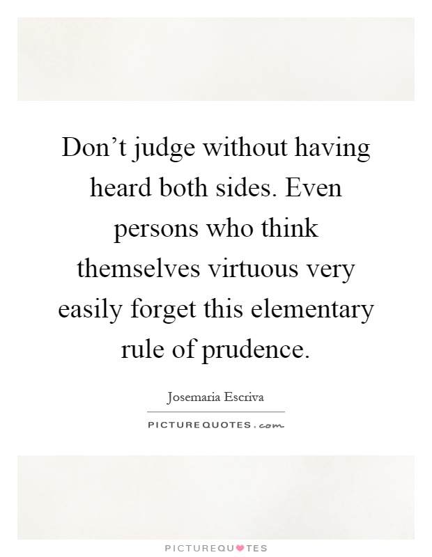 Don't judge without having heard both sides. Even persons who think themselves virtuous very easily forget this elementary rule of prudence Picture Quote #1