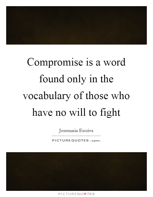 Compromise is a word found only in the vocabulary of those who have no will to fight Picture Quote #1