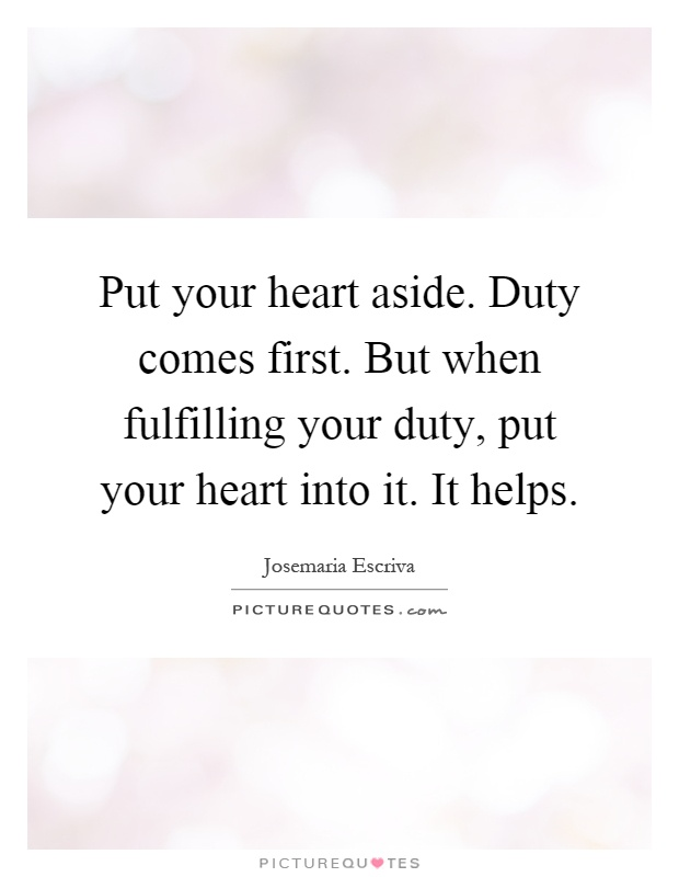 Put your heart aside. Duty comes first. But when fulfilling your duty, put your heart into it. It helps Picture Quote #1