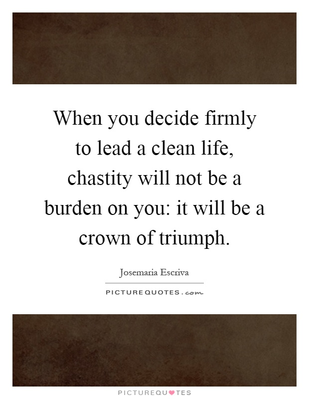 When you decide firmly to lead a clean life, chastity will not be a burden on you: it will be a crown of triumph Picture Quote #1