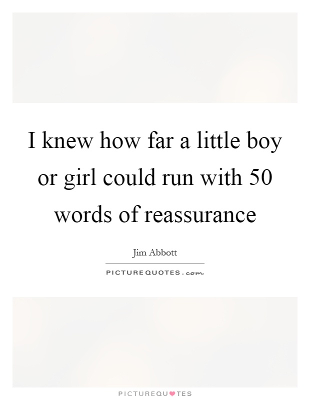 I knew how far a little boy or girl could run with 50 words of reassurance Picture Quote #1