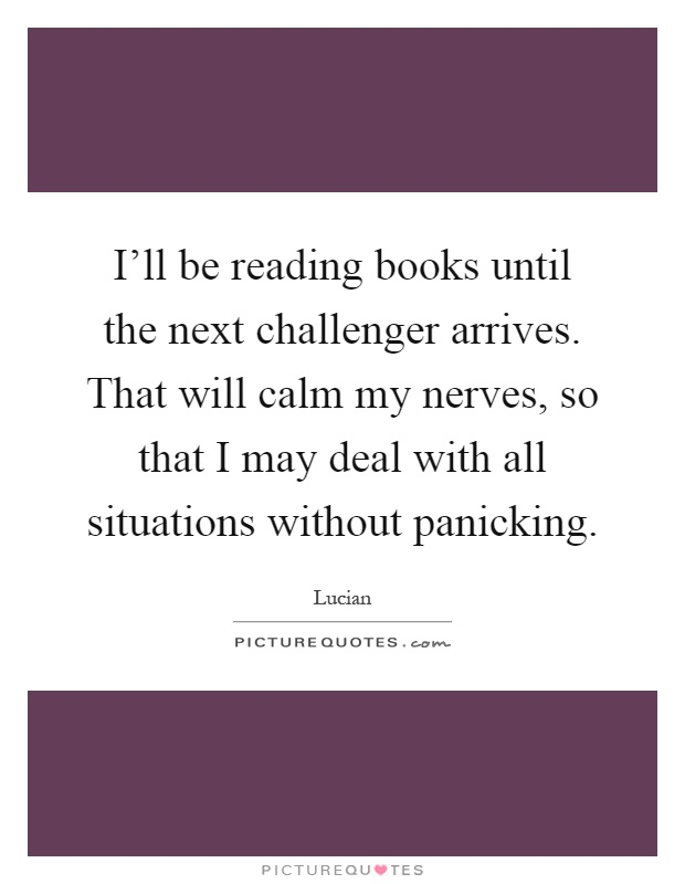 I'll be reading books until the next challenger arrives. That will calm my nerves, so that I may deal with all situations without panicking Picture Quote #1
