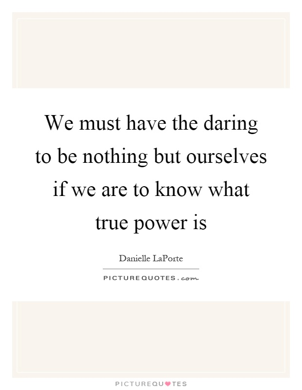 We must have the daring to be nothing but ourselves if we are to know what true power is Picture Quote #1