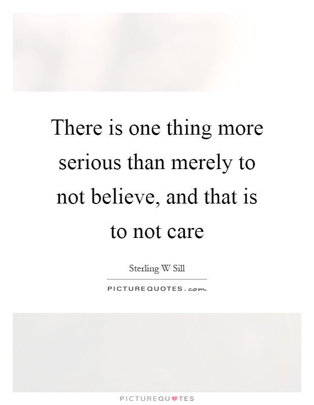 There is one thing more serious than merely to not believe, and that is to not care Picture Quote #1