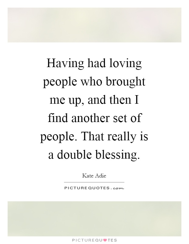 Having had loving people who brought me up, and then I find another set of people. That really is a double blessing Picture Quote #1