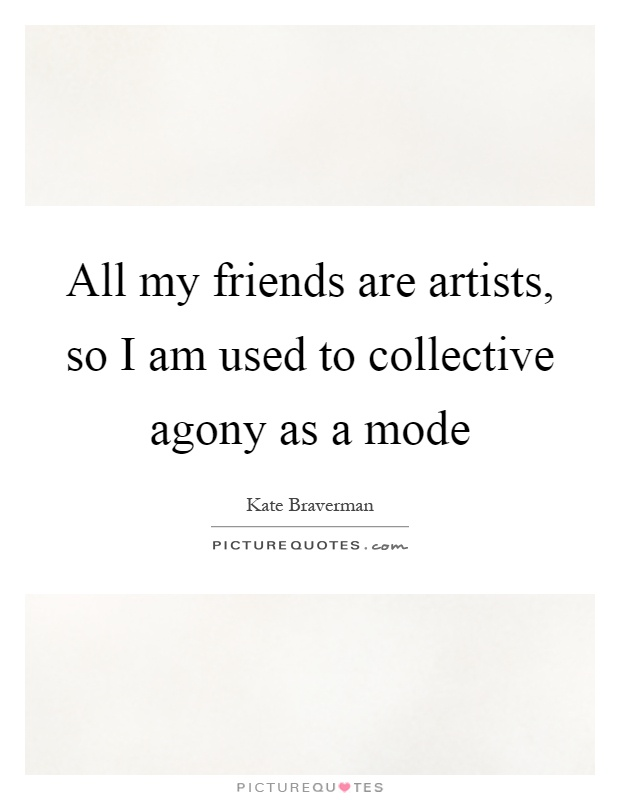 All my friends are artists, so I am used to collective agony as a mode Picture Quote #1