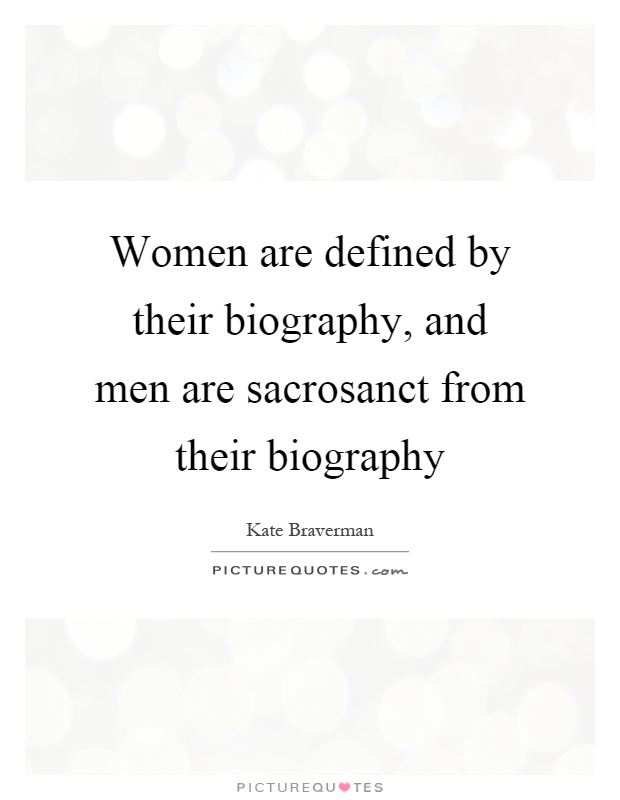 Women are defined by their biography, and men are sacrosanct from their biography Picture Quote #1