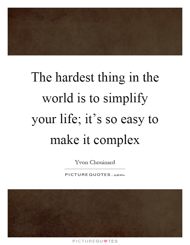 Charmant The Hardest Thing In The World Is To Simplify Your Life; Itu0027s So Easy To  Make It Complex