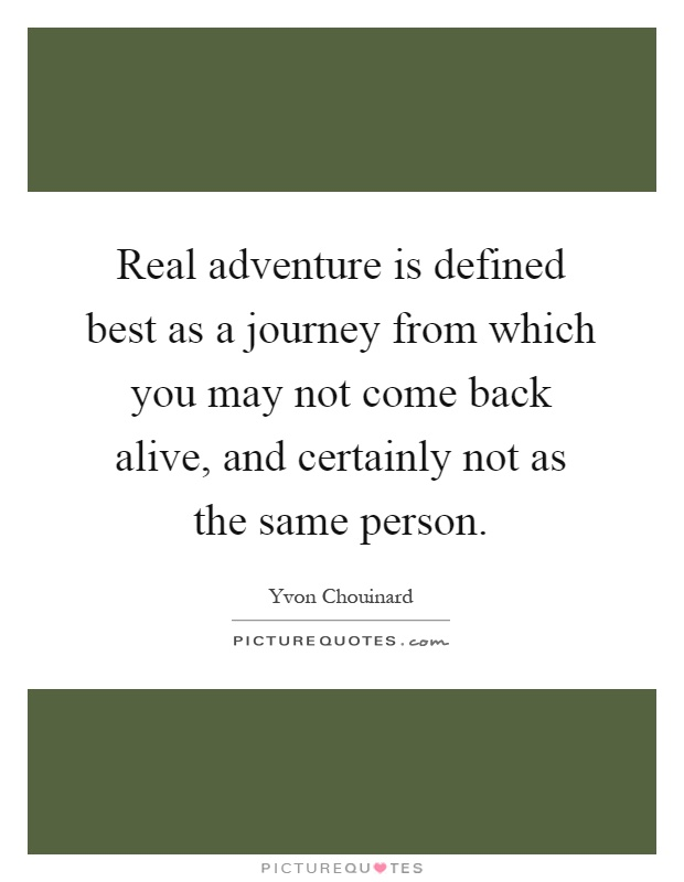 Real adventure is defined best as a journey from which you may not come back alive, and certainly not as the same person Picture Quote #1