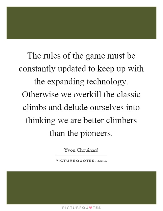 The rules of the game must be constantly updated to keep up with the expanding technology. Otherwise we overkill the classic climbs and delude ourselves into thinking we are better climbers than the pioneers Picture Quote #1