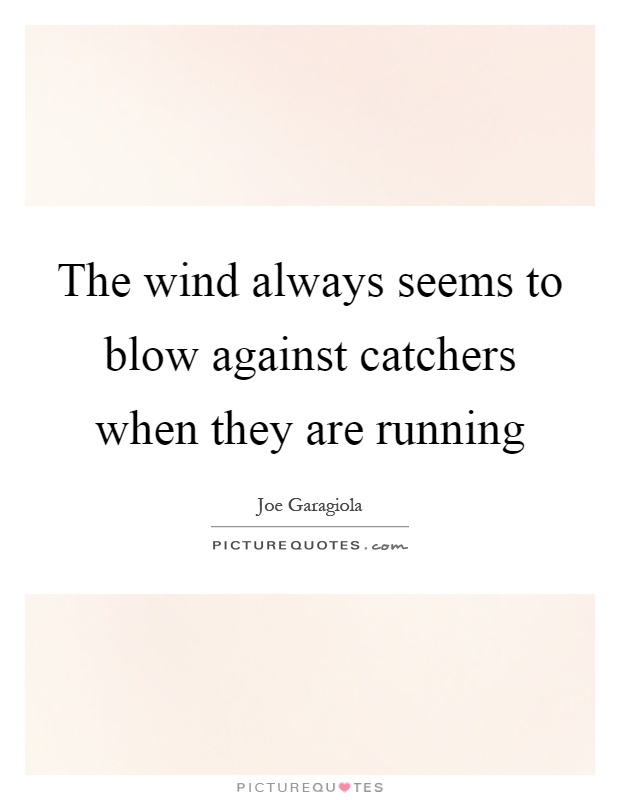 The wind always seems to blow against catchers when they are running Picture Quote #1