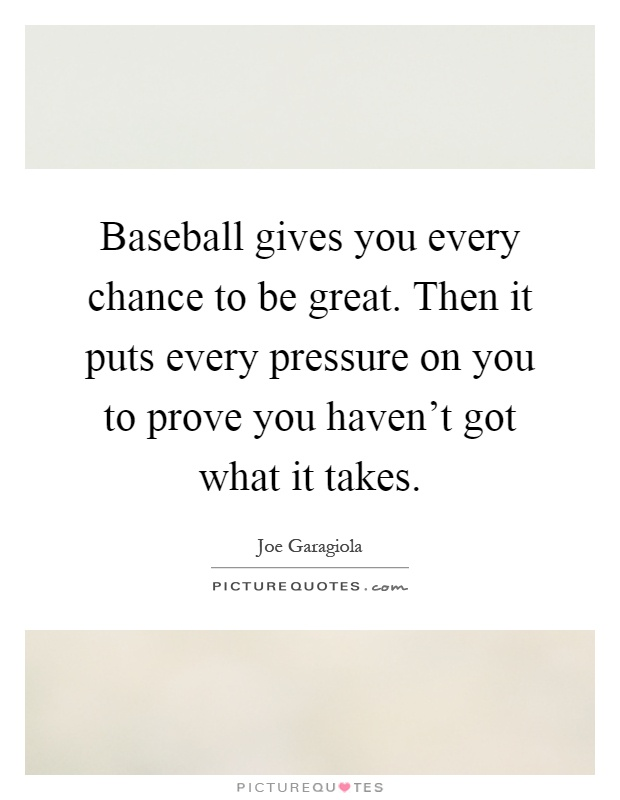 Baseball gives you every chance to be great. Then it puts every pressure on you to prove you haven't got what it takes Picture Quote #1