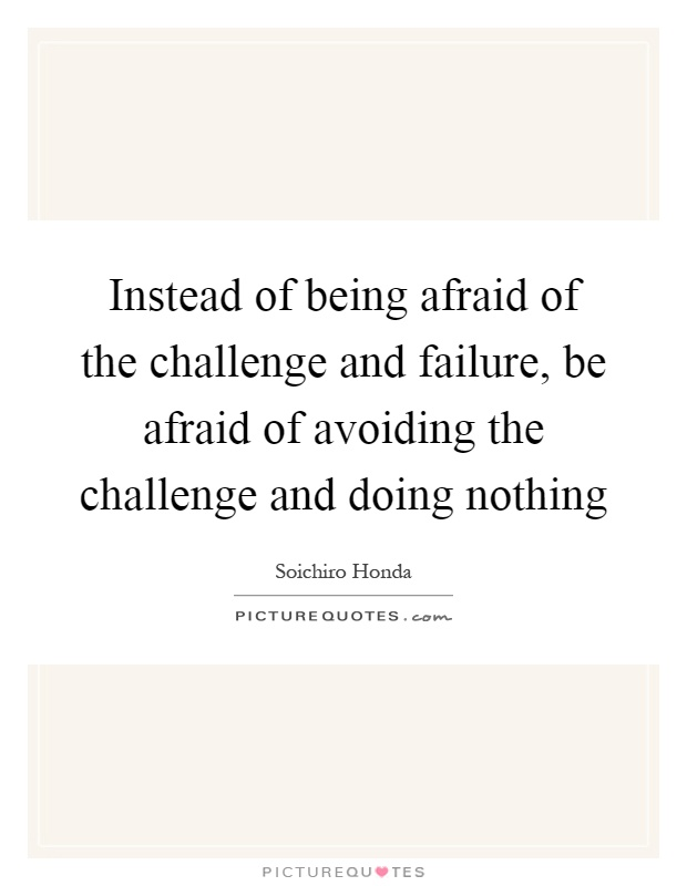 Instead of being afraid of the challenge and failure, be afraid of avoiding the challenge and doing nothing Picture Quote #1