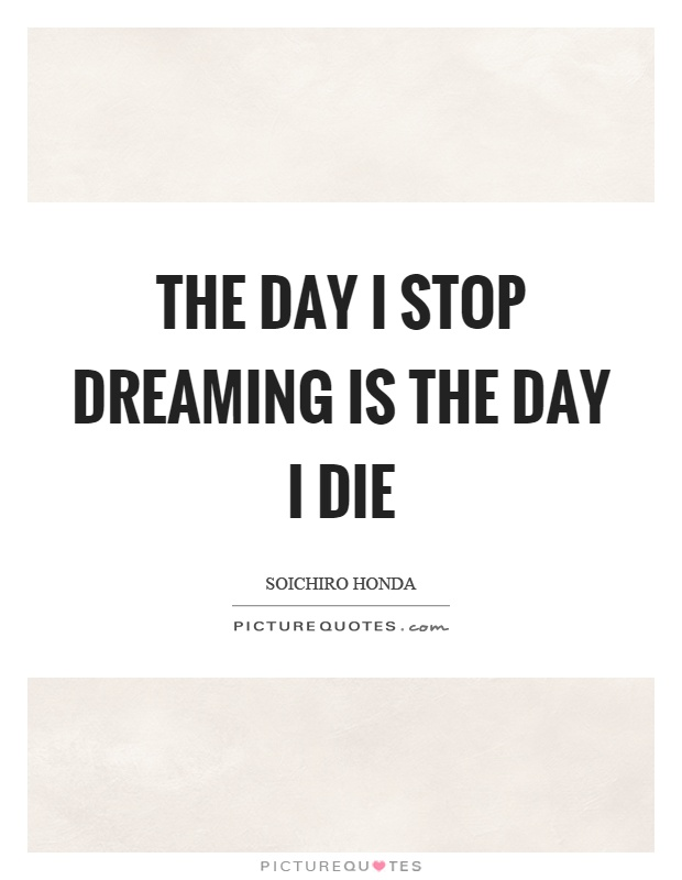The day I stop dreaming is the day I die Picture Quote #1