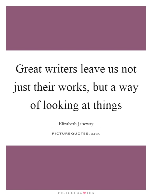 Great writers leave us not just their works, but a way of looking at things Picture Quote #1