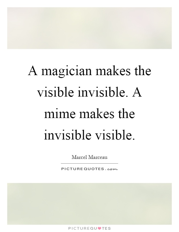 A magician makes the visible invisible. A mime makes the invisible visible Picture Quote #1