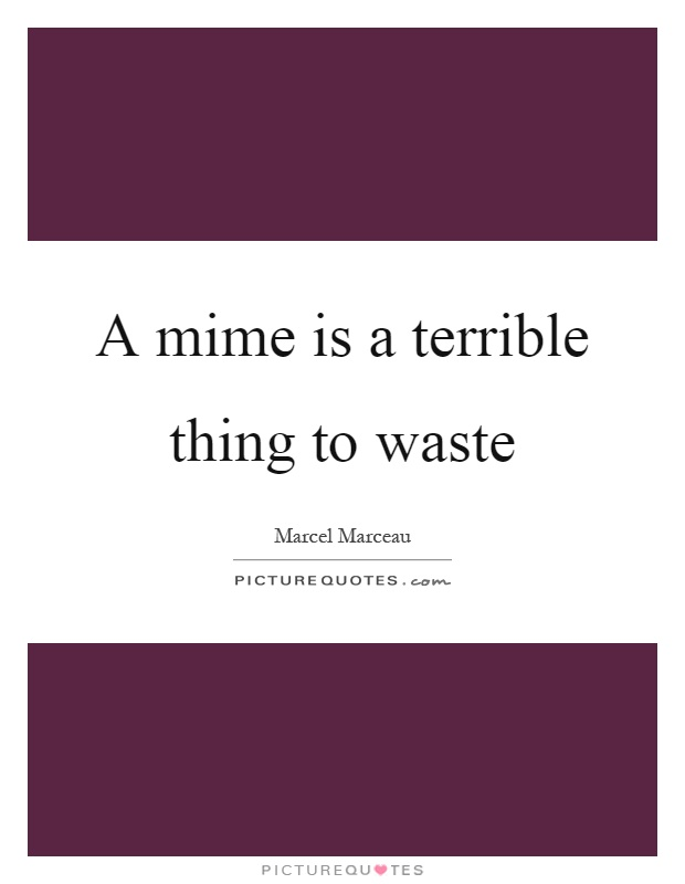 A mime is a terrible thing to waste Picture Quote #1