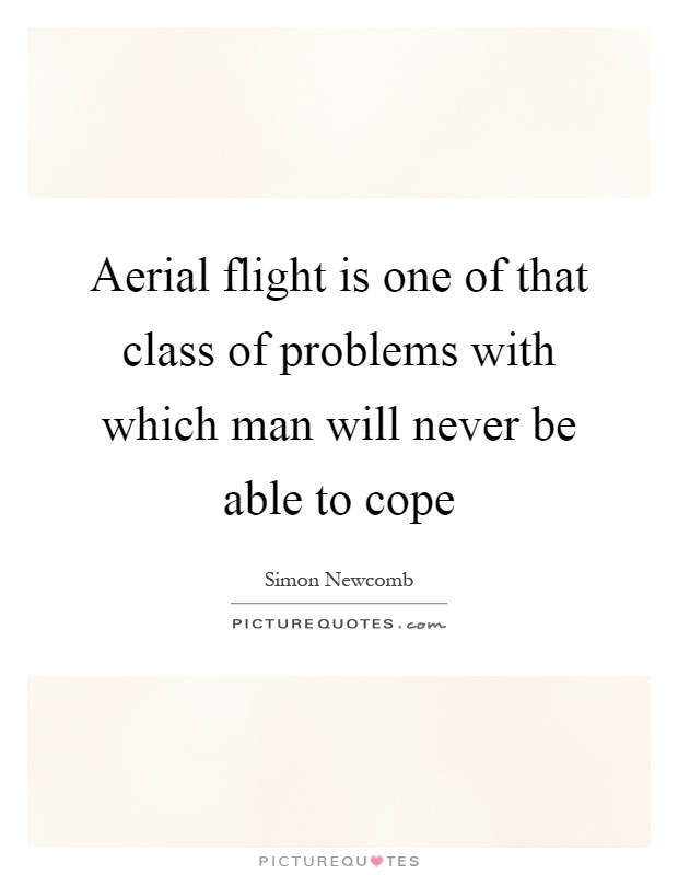Aerial flight is one of that class of problems with which man will never be able to cope Picture Quote #1